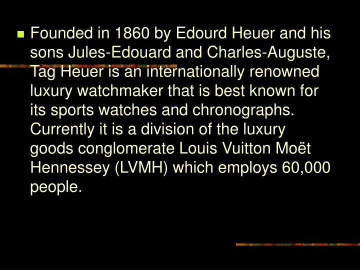 Founded in 1860 by Edourd Heuer and his sons Jules-Edouard and Charles-Auguste, Tag Heuer is an internationally renowned luxury watchmaker that is best known for its sports watches and chronographs. Currently it is a division of the luxury goods conglomerate Louis Vuitton Moët Hennessey (LVMH) which employs 60,000 people.