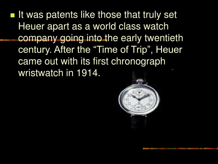 "It was patents like those that truly set Heuer apart as a world class watch company going into the early twentieth century. After the ""Time of Trip"", Heuer came out with its first chronograph wristwatch in 1914."