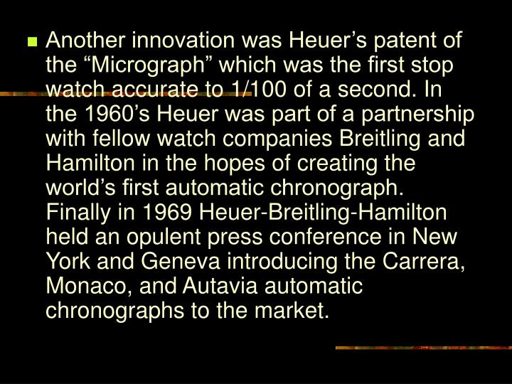 "Another innovation was Heuer's patent of the ""Micrograph"" which was the first stop watch accurate to 1/100 of a second. In the 1960's Heuer was part of a partnership with fellow watch companies Breitling and Hamilton in the hopes of creating the world's first automatic chronograph. Finally in 1969 Heuer-Breitling-Hamilton held an opulent press conference in New York and Geneva introducing the Carrera, Monaco, and Autavia automatic chronographs to the market."