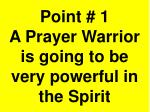 point 1 a prayer warrior is going to be very powerful in the spirit