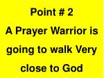 point 2 a prayer warrior is going to walk very close to god