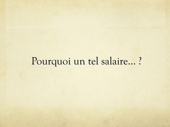 Pourquoi un tel salaire… ?