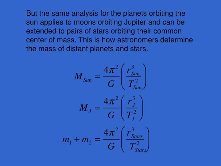 But the same analysis for the planets orbiting the sun applies to moons orbiting Jupiter and can be extended to pairs of stars orbiting their common center of mass. This is how astronomers determine the mass of distant planets and stars.