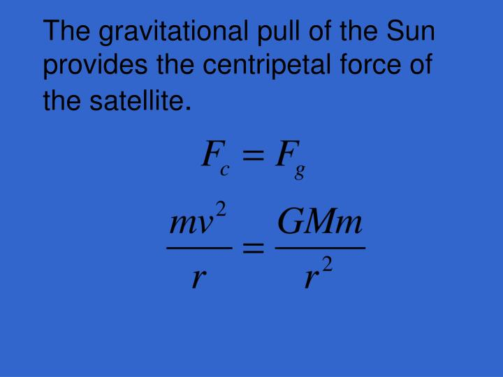 The gravitational pull of the Sun provides the centripetal force of the satellite