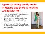 i grew up eating candy made in mexico and there is nothing wrong with me