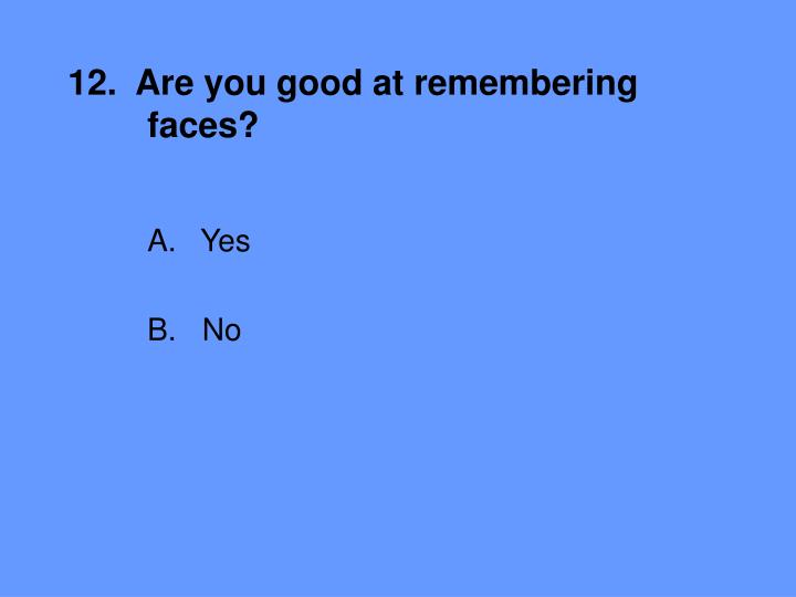 12.  Are you good at remembering 	faces?