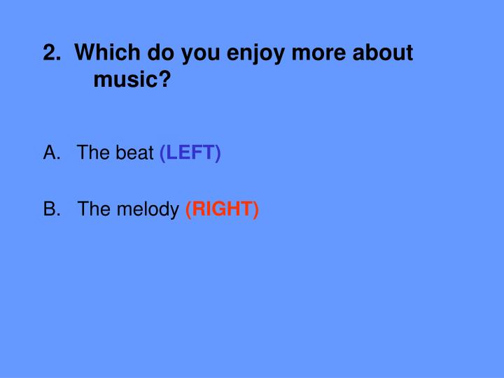 2.  Which do you enjoy more about 	music?
