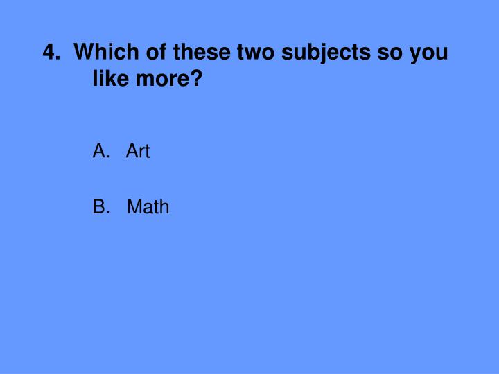 4.  Which of these two subjects so you 	like more?