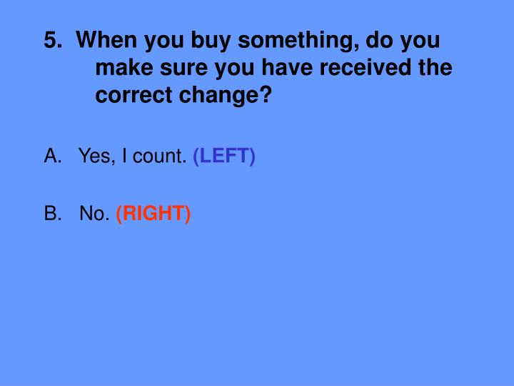 5.  When you buy something, do you 	make sure you have received the 	correct change?