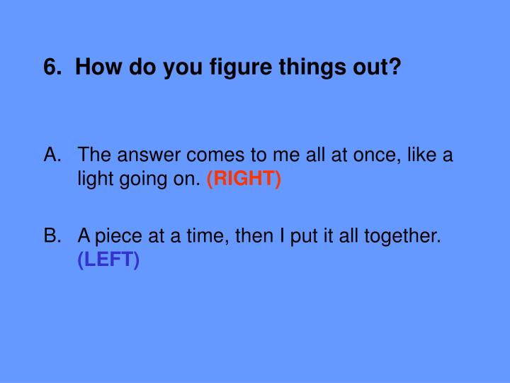 6.  How do you figure things out?