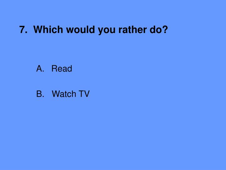 7.  Which would you rather do?