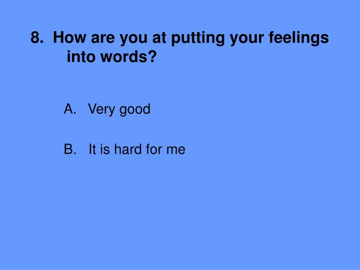 8.  How are you at putting your feelings 	into words?