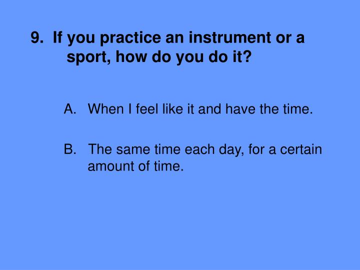9.  If you practice an instrument or a 	sport, how do you do it?