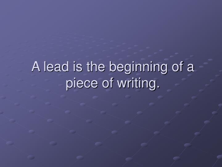 A lead is the beginning of a piece of writing.