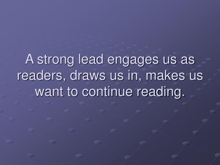 A strong lead engages us as readers, draws us in, makes us want to continue reading.
