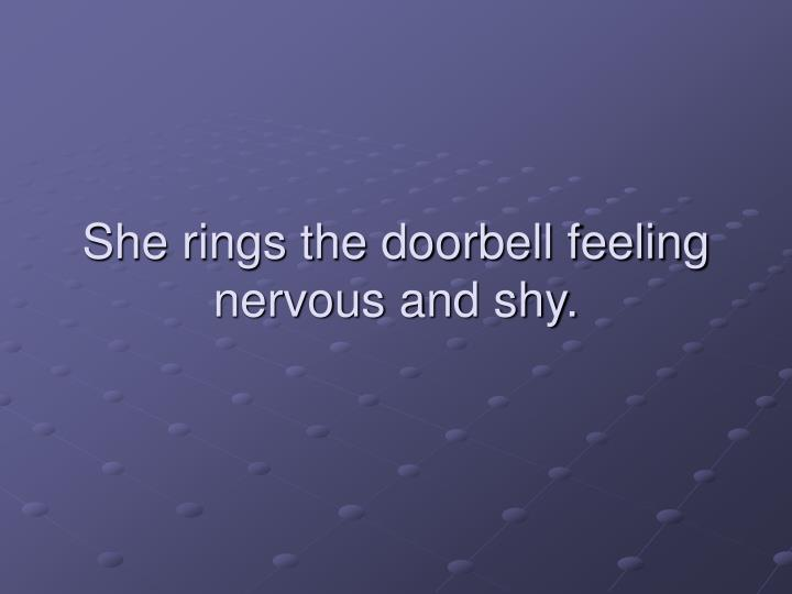 She rings the doorbell feeling nervous and shy.