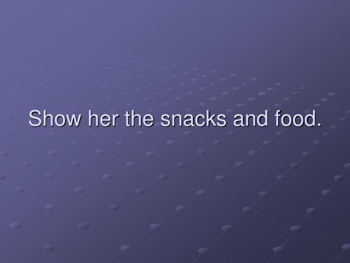 Show her the snacks and food.