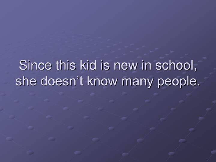 Since this kid is new in school, she doesn't know many people.