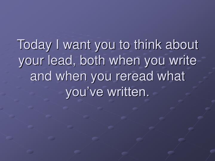 Today I want you to think about your lead, both when you write and when you reread what you've written.