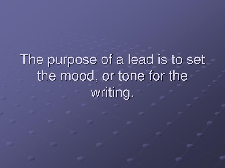 The purpose of a lead is to set the mood, or tone for the writing.