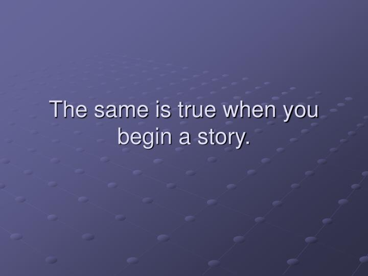 The same is true when you begin a story.
