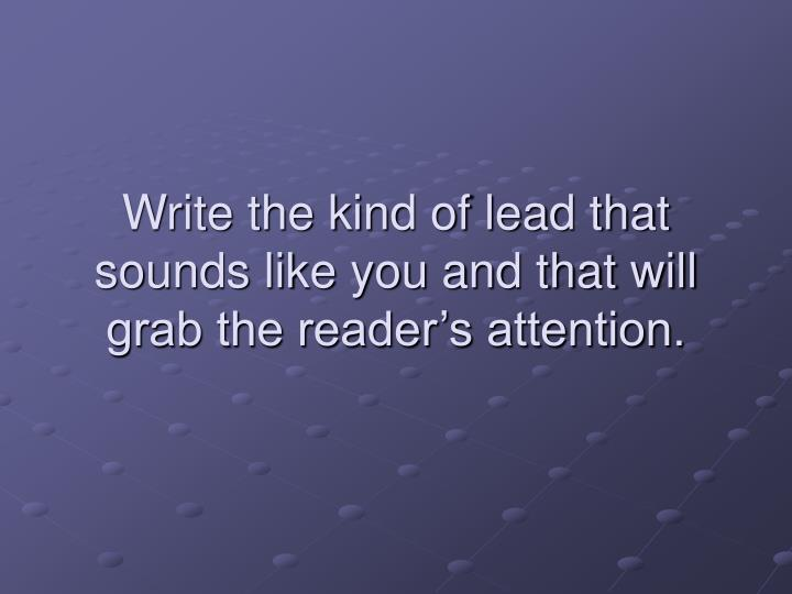 Write the kind of lead that sounds like you and that will grab the reader's attention.