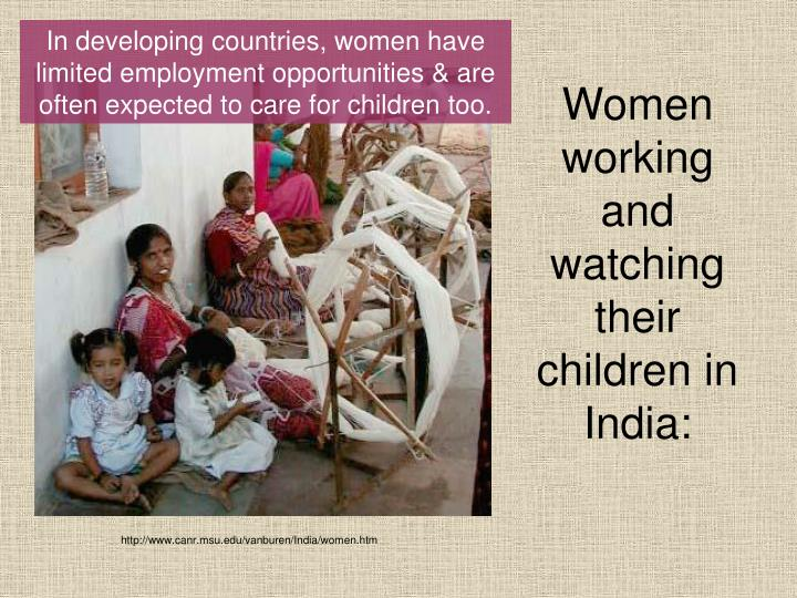 In developing countries, women have limited employment opportunities & are often expected to care for children too.