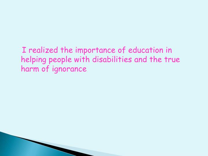 I realized the importance of education in helping people with disabilities and the true harm of ignorance