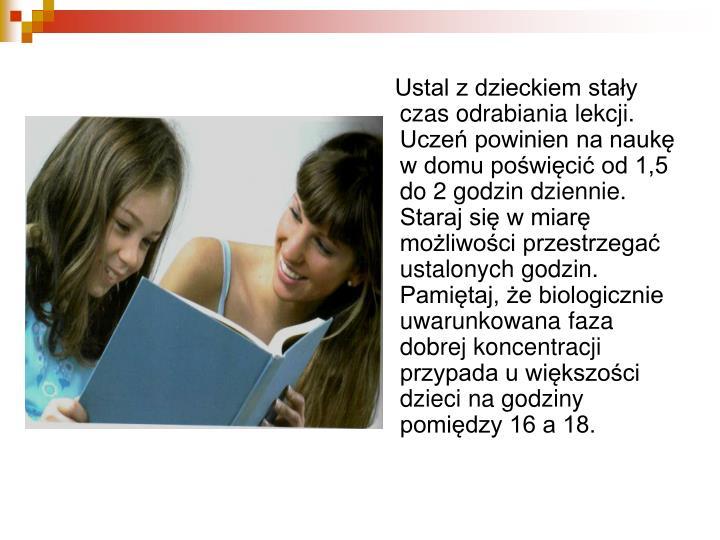 Ustal z dzieckiem stały czas odrabiania lekcji. Uczeń powinien na naukę w domu poświęcić od 1,5 do 2 godzin dziennie. Staraj się w miarę możliwości przestrzegać ustalonych godzin. Pamiętaj, że biologicznie uwarunkowana faza dobrej koncentracji przypada u większości dzieci na godziny pomiędzy 16 a 18.