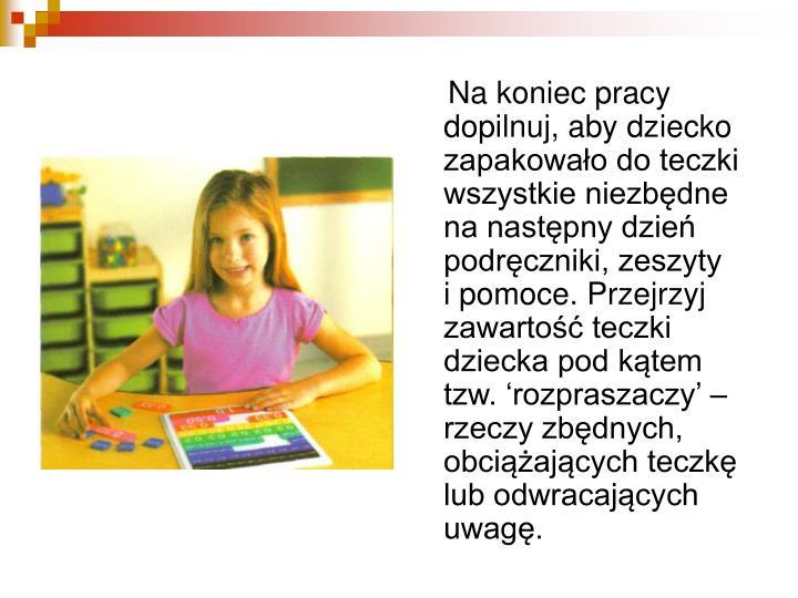 Na koniec pracy dopilnuj, aby dziecko zapakowało do teczki wszystkie niezbędne na następny dzień podręczniki, zeszyty