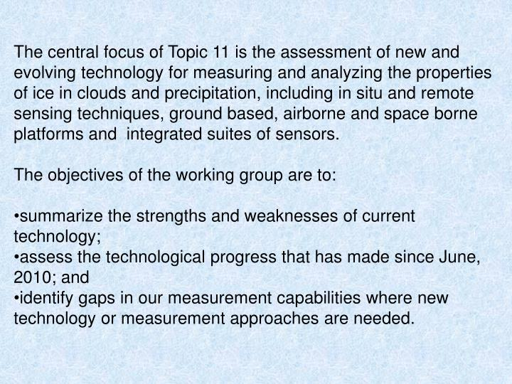 The central focus of Topic 11 is the assessment of new and evolving technology for measuring and analyzing the properties of ice in clouds and precipitation, including in situ and remote sensing techniques, ground based, airborne and space borne platforms and  integrated suites of sensors.