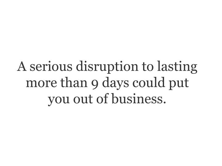 A serious disruption to lasting more than 9 days could put you out of business.
