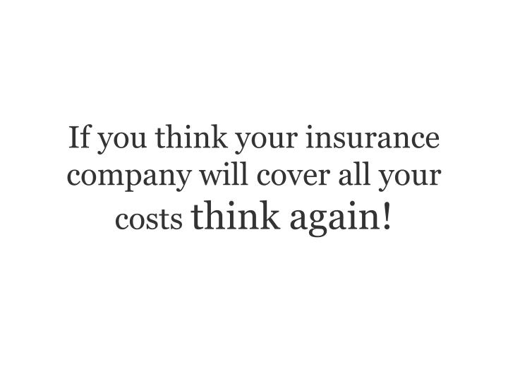 If you think your insurance company will cover all your costs