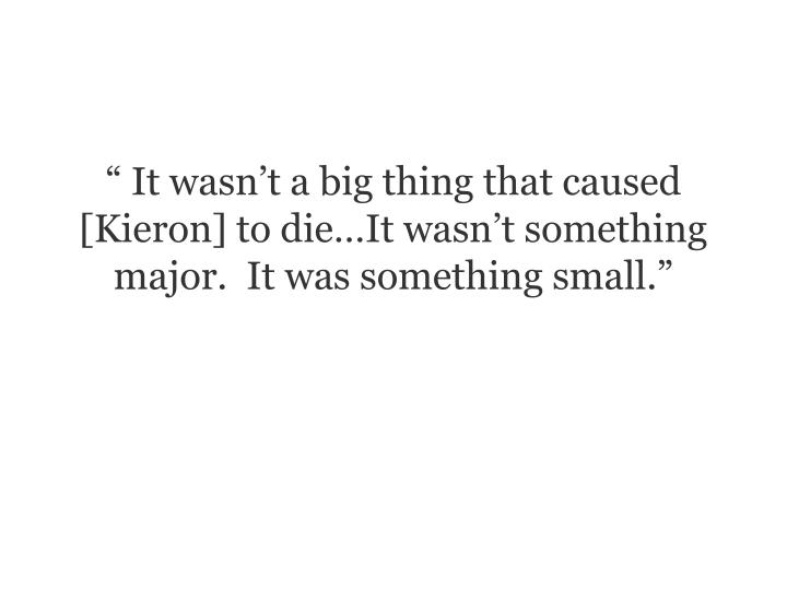 """"""" It wasn't a big thing that caused [Kieron] to die…It wasn't something major.  It was something small."""""""