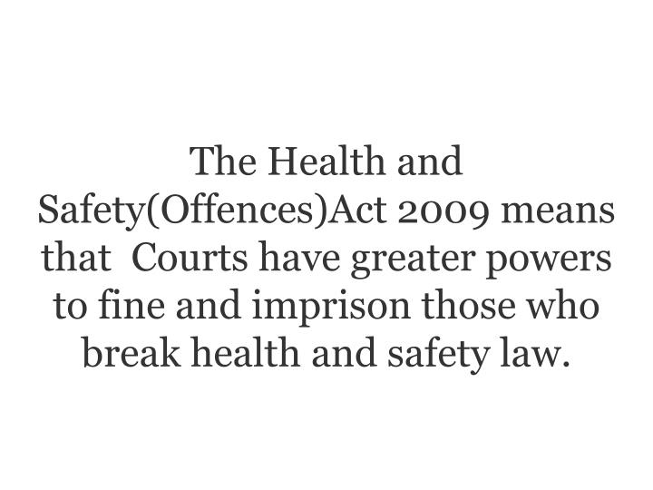 The Health and Safety(Offences)Act 2009 means that  Courts have greater powers to fine and imprison those who break health and safety law.