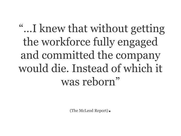 """""""…I knew that without getting the workforce fully engaged and committed the company would die. I..."""