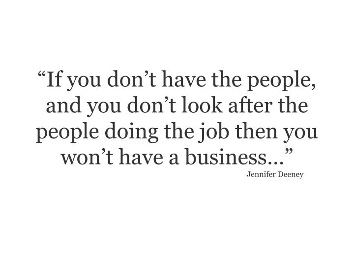 """""""If you don't have the people, and you don't look after the people doing the job then you won't have a business…"""""""