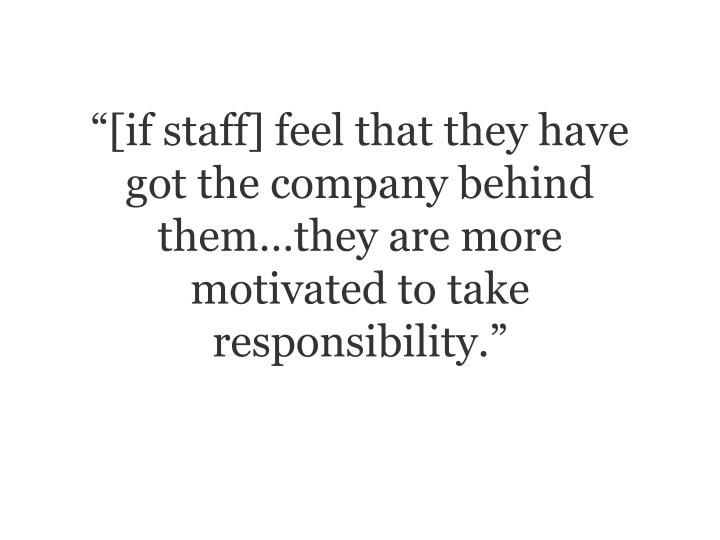 """""""[if staff] feel that they have got the company behind them…they are more motivated to take responsibility."""""""