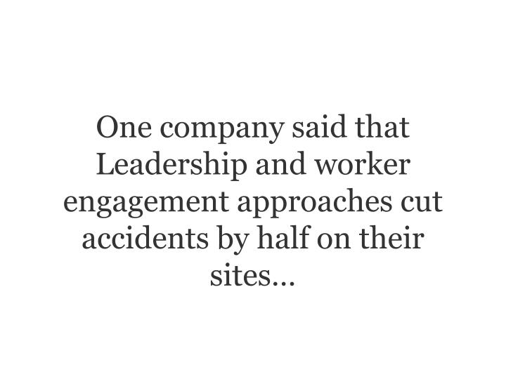 One company said that Leadership and worker engagement approaches cut accidents by half on their sites…
