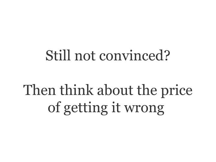 Still not convinced?