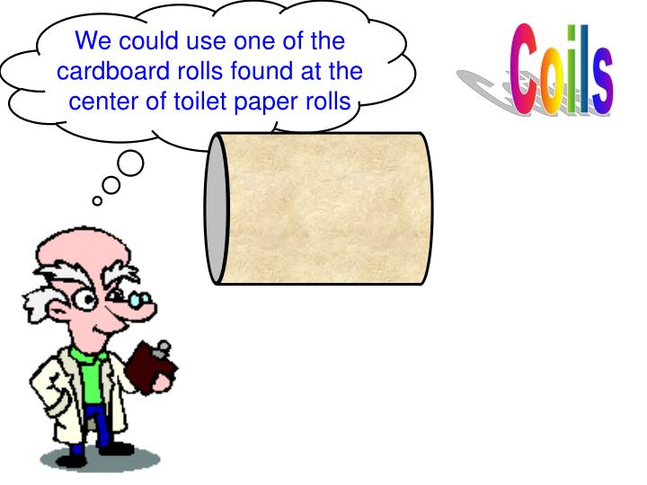We could use one of the cardboard rolls found at the center of toilet paper rolls