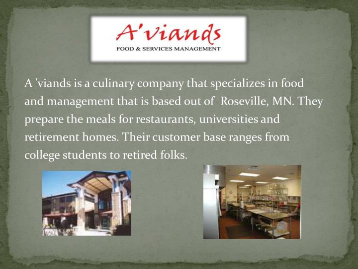 A 'viands is a culinary company that specializes in food and management that is based out of  Roseville, MN. They prepare the meals for restaurants, universities and retirement homes. Their customer base ranges from college students to retired folks.
