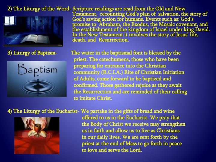 2) The Liturgy of the Word- Scripture readings are read from the Old and New Testament,  recounting God's plan of  salvation, the story of God's saving action for humans. Events such as: God's promise to  Abraham, the Exodus, the Mosaic covenant, and the establishment of the kingdom of Israel under king David. In the New Testament it involves the story of Jesus' life, death, and  Resurrection.