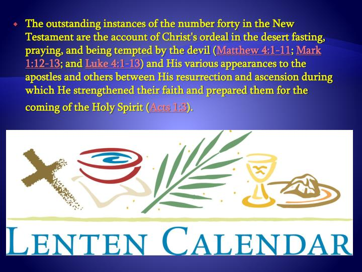 The outstanding instances of the number forty in the New Testament are the account of Christ's ordeal in the desert fasting, praying, and being tempted by the devil (
