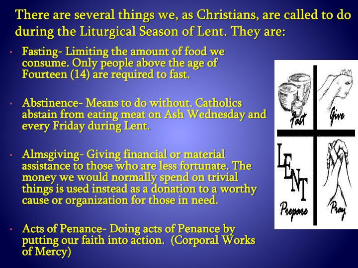 There are several things we, as Christians, are called to do during the Liturgical Season of Lent. They are: