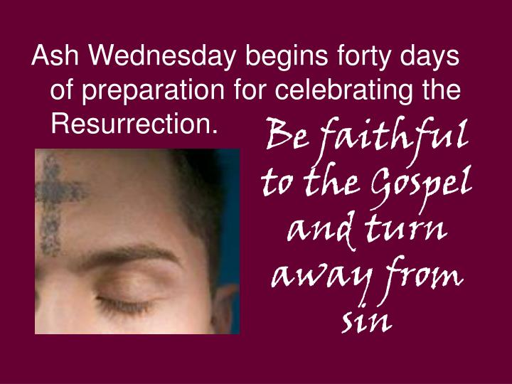 Ash Wednesday begins forty days of preparation for celebrating the Resurrection.