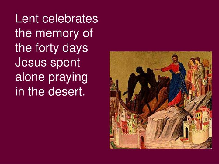 Lent celebrates the memory of the forty days Jesus spent alone praying in the desert.