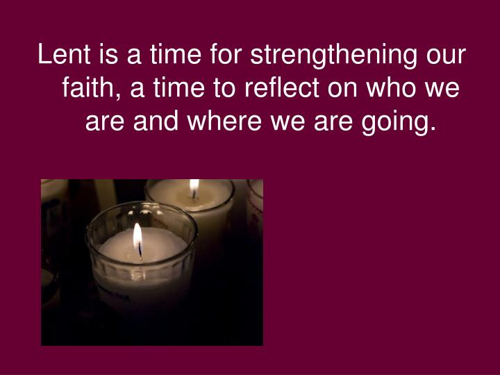 Lent is a time for strengthening our faith, a time to reflect on who we are and where we are going.