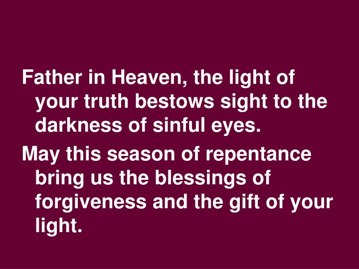 Father in Heaven, the light of your truth bestows sight to the darkness of sinful eyes.