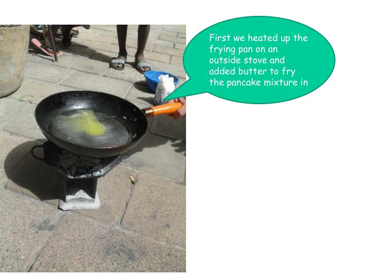 First we heated up the frying pan on an outside stove and added butter to fry the pancake mixture in